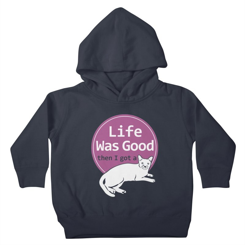 Life WAS Good. Then I Got a Cat. Kids Toddler Pullover Hoody by FayeKleinDesign's Artist Shop