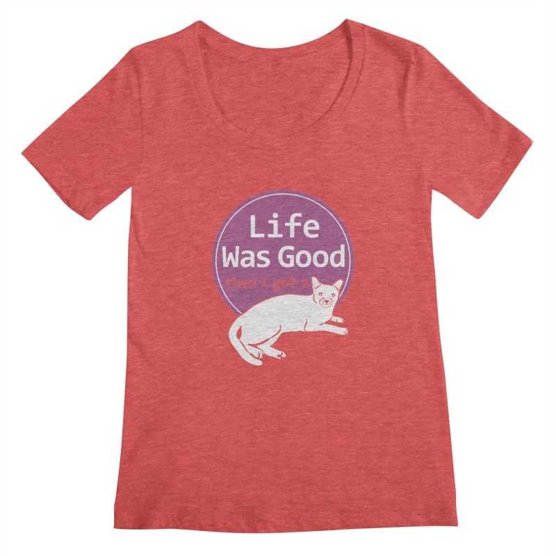 Life WAS Good. Then I Got a Cat. Women's Scoopneck by FayeKleinDesign's Artist Shop