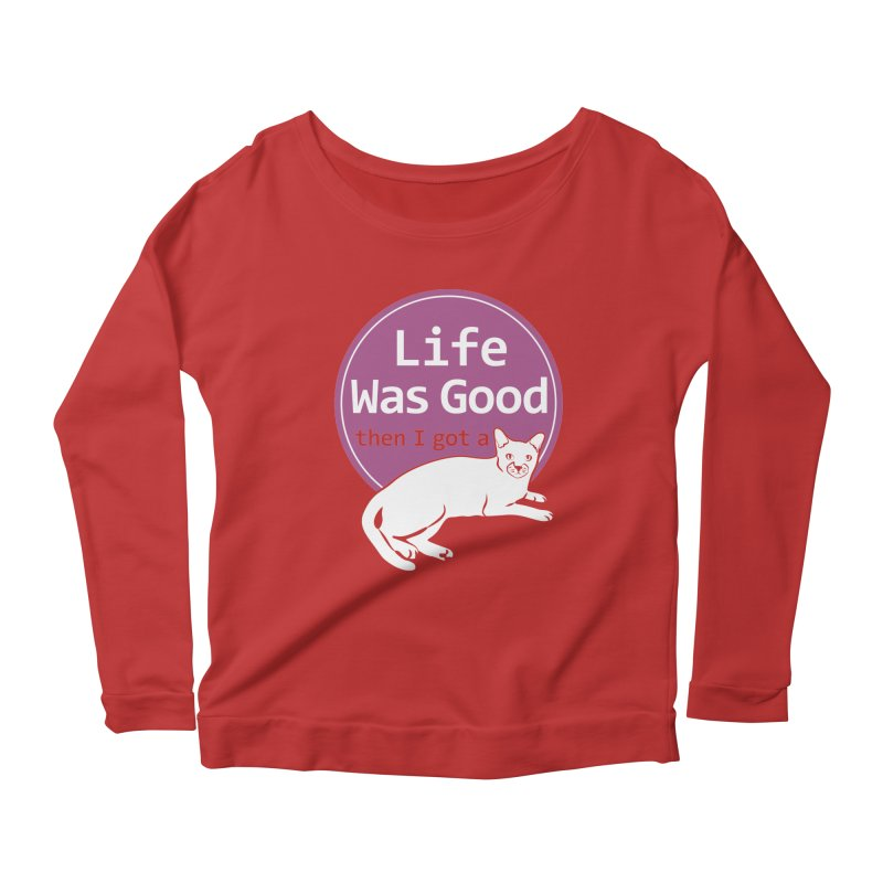Life WAS Good. Then I Got a Cat. Women's Longsleeve Scoopneck  by FayeKleinDesign's Artist Shop