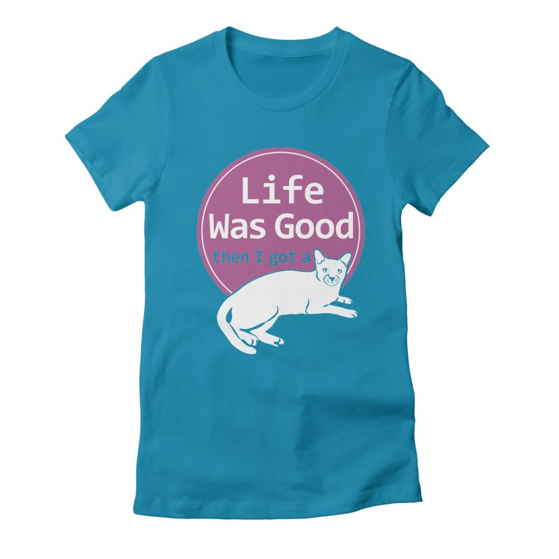Life WAS Good. Then I Got a Cat. Women's Fitted T-Shirt by FayeKleinDesign's Artist Shop