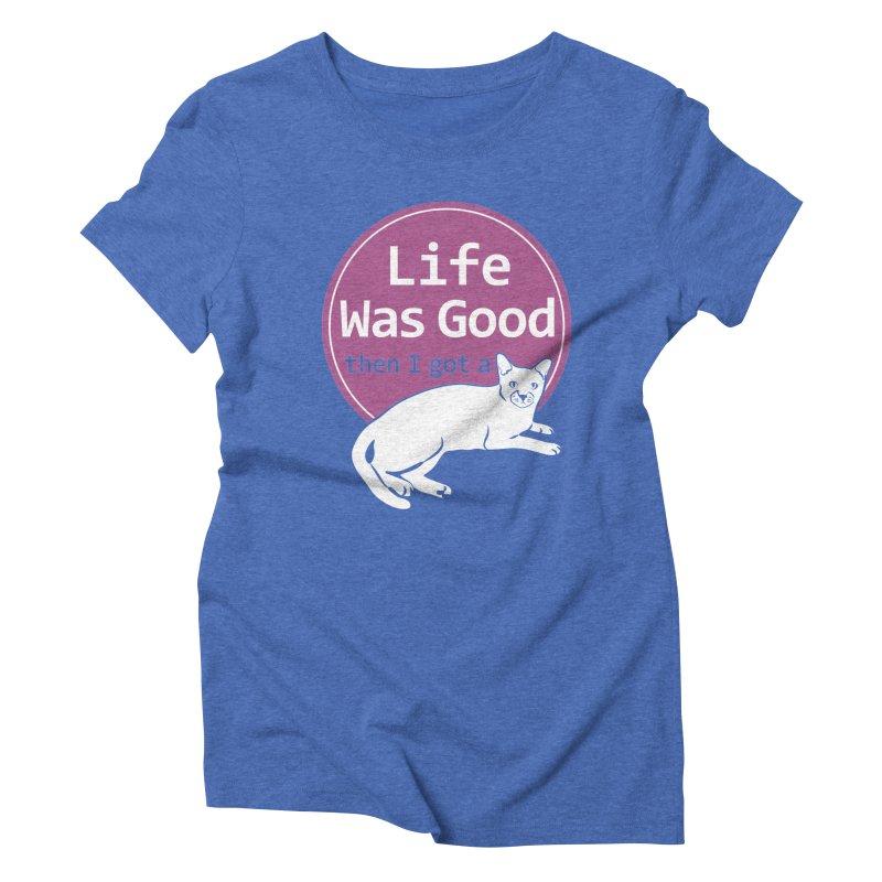 Life WAS Good. Then I Got a Cat. Women's Triblend T-Shirt by FayeKleinDesign's Artist Shop