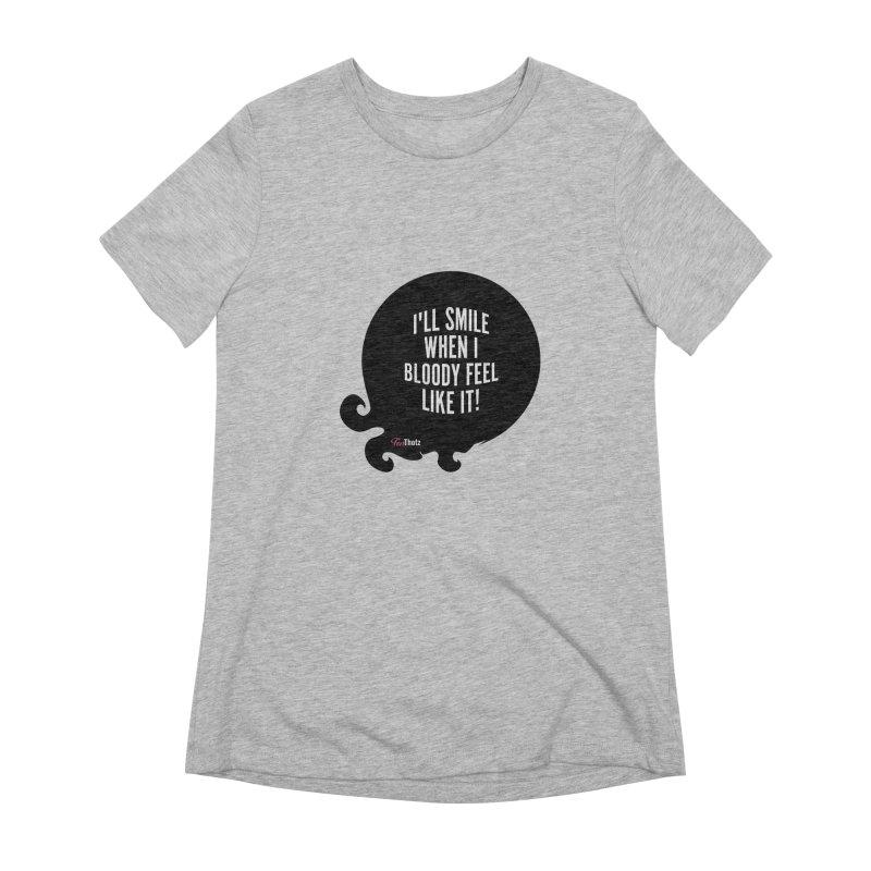 I'll smile when I bloody feel like it! Women's Extra Soft T-Shirt by FemThotz's Artist Shop