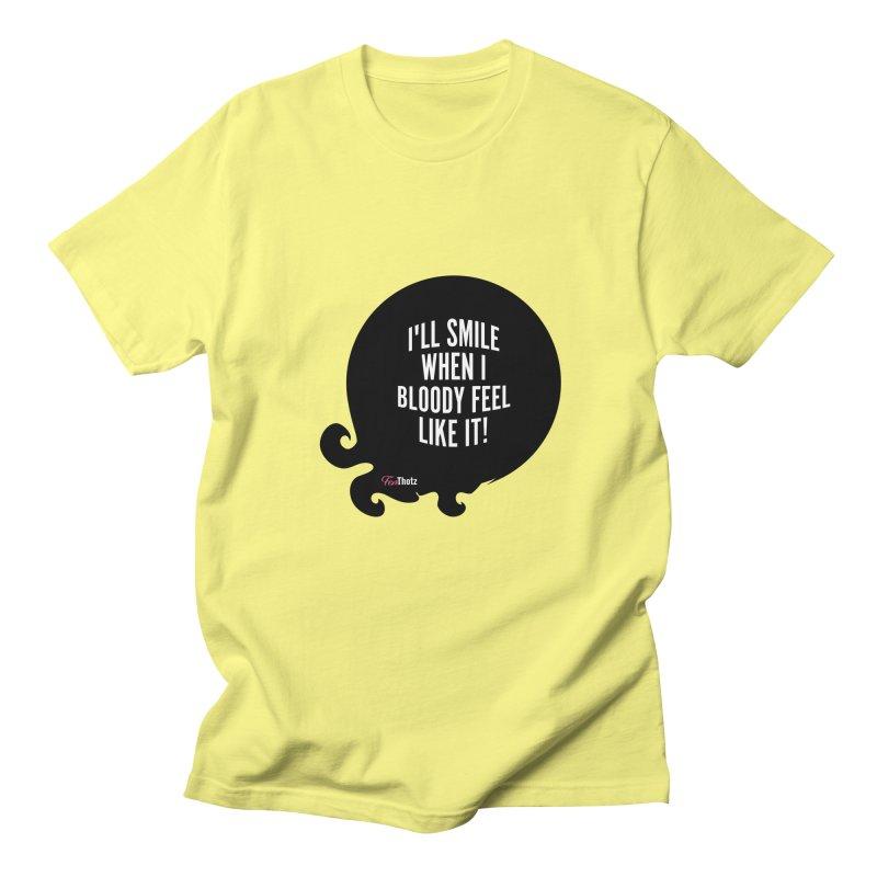 I'll smile when I bloody feel like it! Women's Regular Unisex T-Shirt by FemThotz's Artist Shop