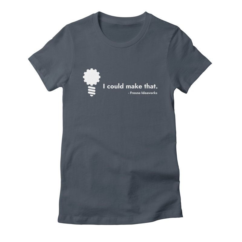 I Could Make That (Women's) Women's T-Shirt by Fresno Ideaworks