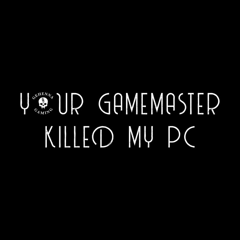 Your GM Killed My PC by The Gehenna Gaming Shop