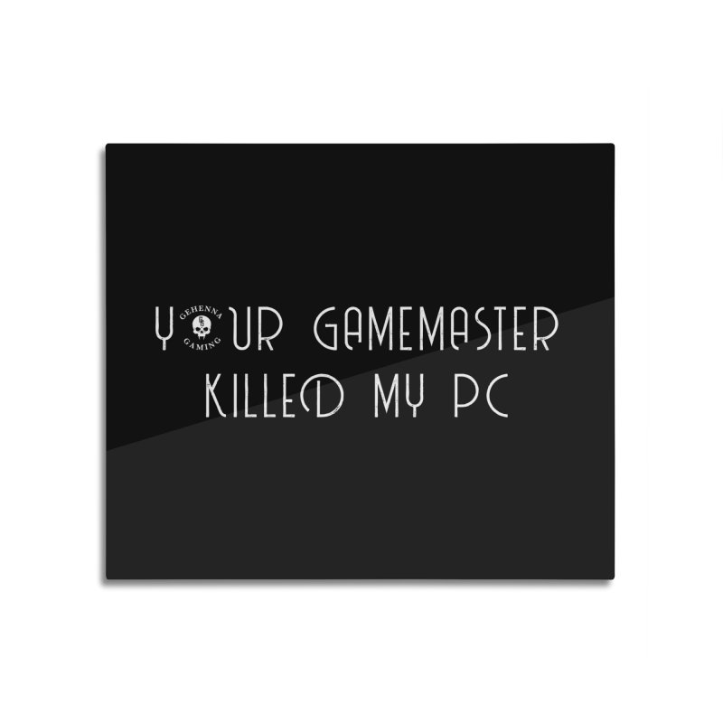 Your GM Killed My PC Home Mounted Acrylic Print by The Gehenna Gaming Shop