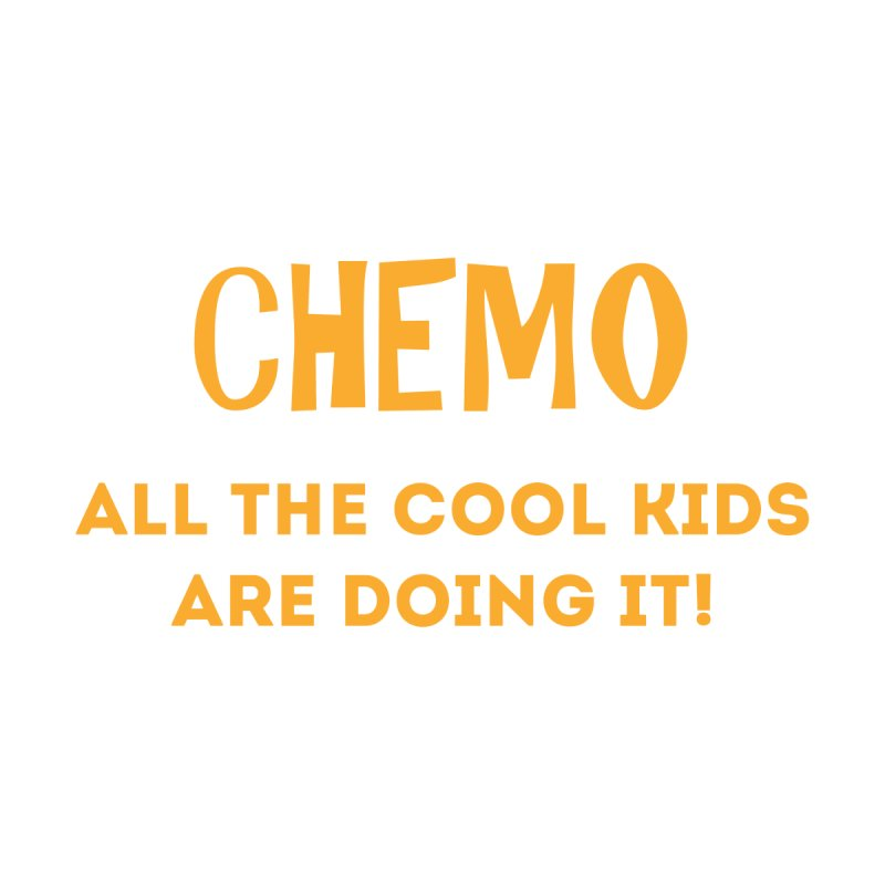 Chemo All the cool kids are doing it by GeorgeSaysCancerSucks