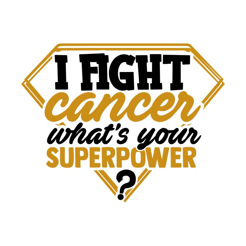 I fight cancer what's your superpower by GeorgeSaysCancerSucks
