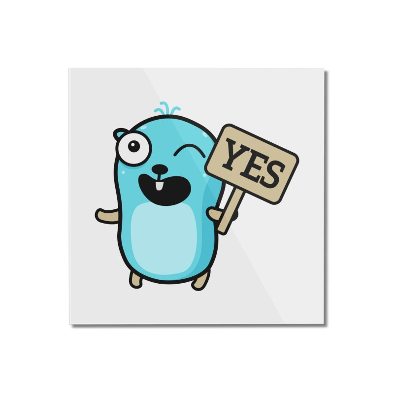 Yes Home Mounted Acrylic Print by Be like a Gopher