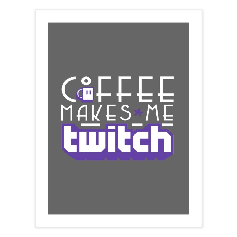 Coffee Makes Me Twitch Home Fine Art Print by HIDENbehindAroc's Shop