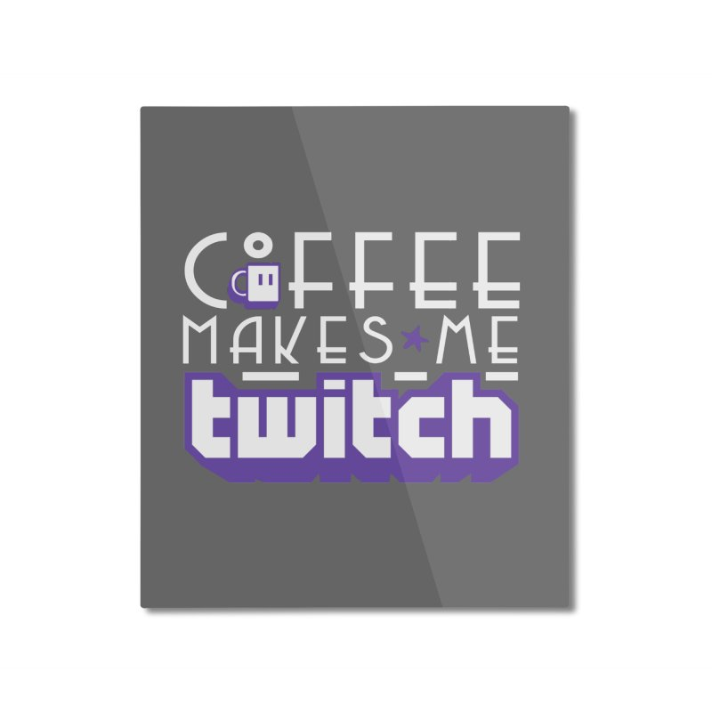 Coffee Makes Me Twitch Home Mounted Aluminum Print by HIDENbehindAroc's Shop