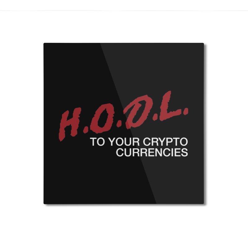 H.O.D.L. Home Mounted Aluminum Print by HODL's Artist Shop
