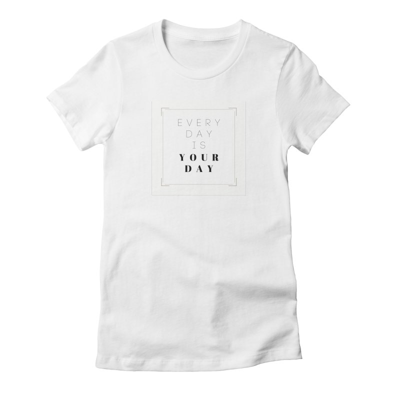EVERY DAY IS YOUR DAY Women's T-Shirt by HarmonyEcoBoutique's Artist Shop