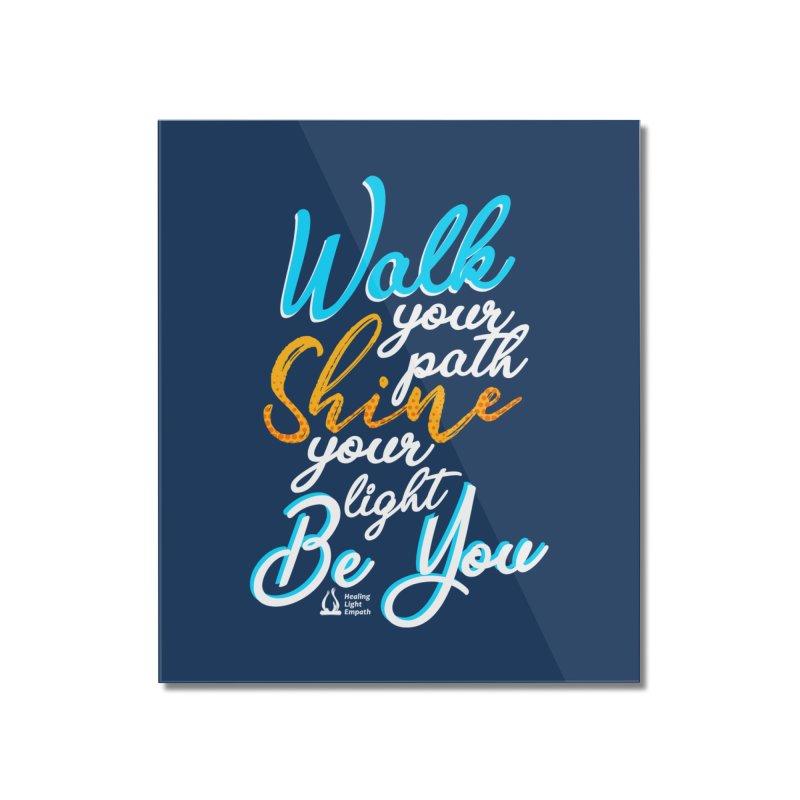 Walk Your Path Shine Your Light BE YOU graphic shirt T shirt Tee Shirt Sweatshirt Cute with Sayings Home Mounted Acrylic Print by Welcome to Healing Light Empath's Shop!