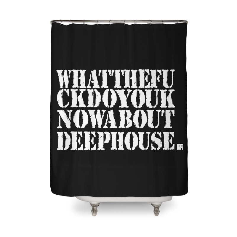 WHATTHEFUCKDOYOUKNOWABOUTDEEPHOUSE Home Shower Curtain by HiFi Brand