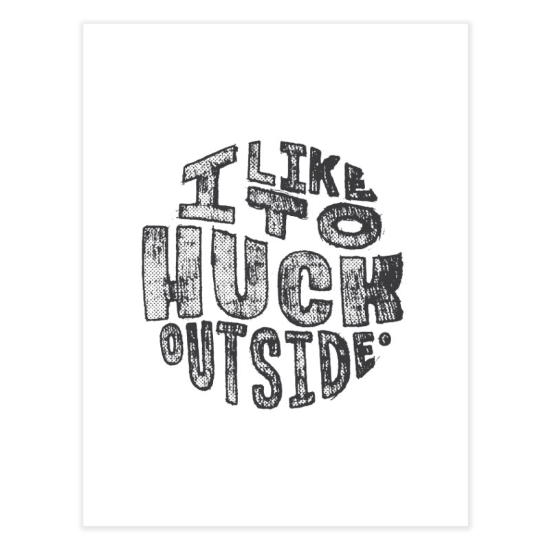 I like to Huck Outside Home Fine Art Print by Huck Adventures Swag