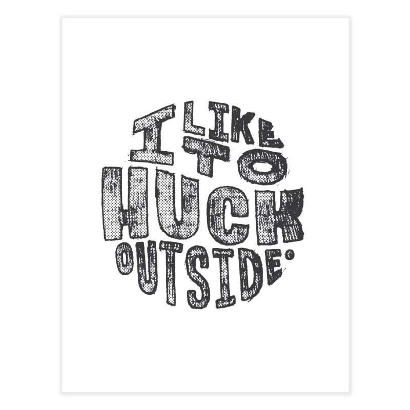 I like to Huck Outside Home Fine Art Print by Huck Adventures Swag