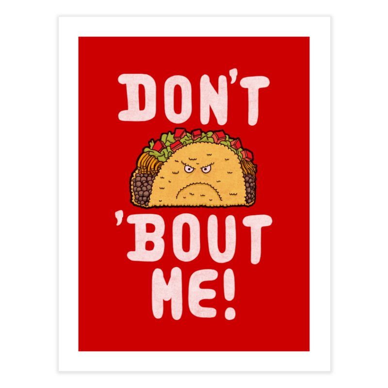 Don't Taco 'Bout Me!  Home Fine Art Print by Humor Tees