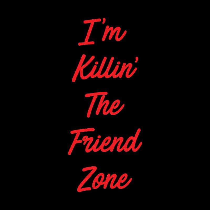 I'm Kilin' The Friend Zone by Humor Tees