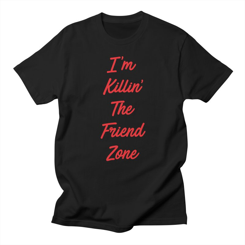 I'm Kilin' The Friend Zone Women's Unisex T-Shirt by Humor Tees
