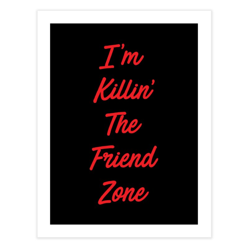 I'm Kilin' The Friend Zone Home Fine Art Print by Humor Tees