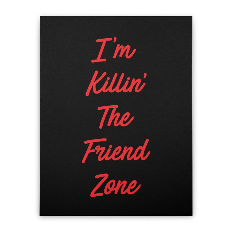 I'm Kilin' The Friend Zone Home Stretched Canvas by Humor Tees