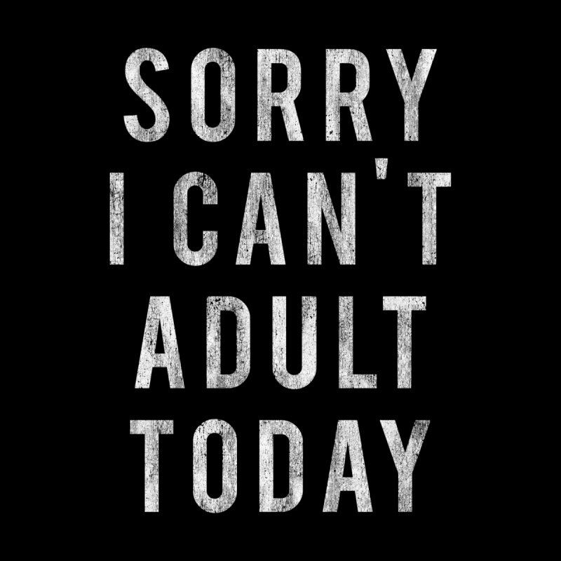 Sorry I Can't Adult Today!  by Humor Tees