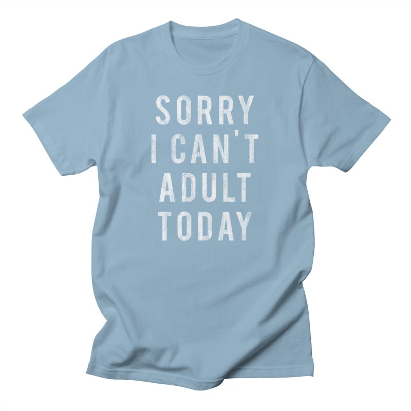 Sorry I Can't Adult Today!  Women's Unisex T-Shirt by HUMOR TEES