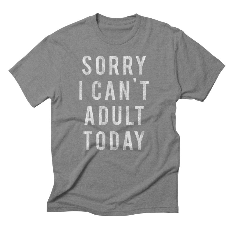 Sorry I Can't Adult Today!  Men's Triblend T-shirt by HUMOR TEES
