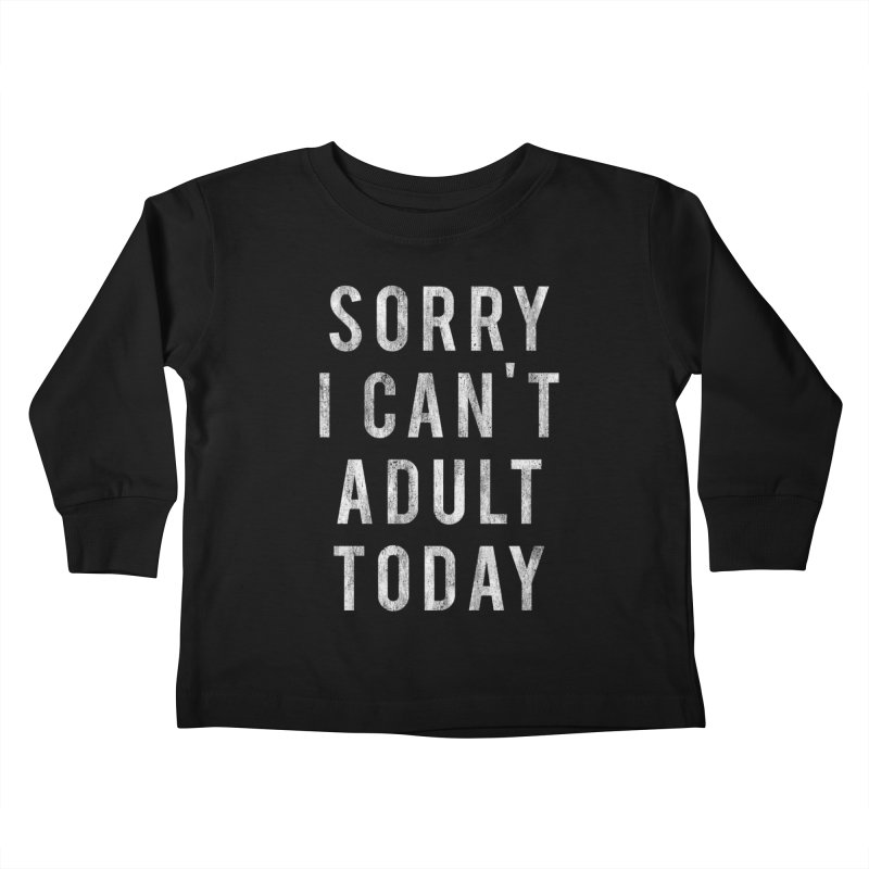 Sorry I Can't Adult Today!  Kids Toddler Longsleeve T-Shirt by HUMOR TEES
