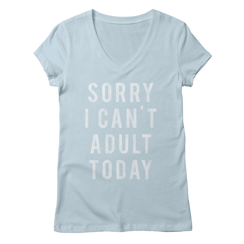 Sorry I Can't Adult Today!  Women's V-Neck by HUMOR TEES
