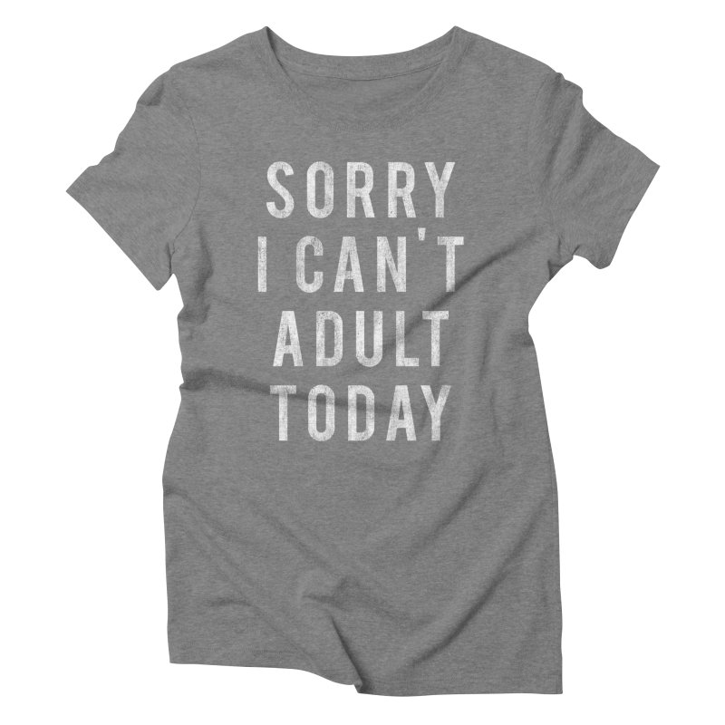 Sorry I Can't Adult Today!  Women's Triblend T-shirt by HUMOR TEES