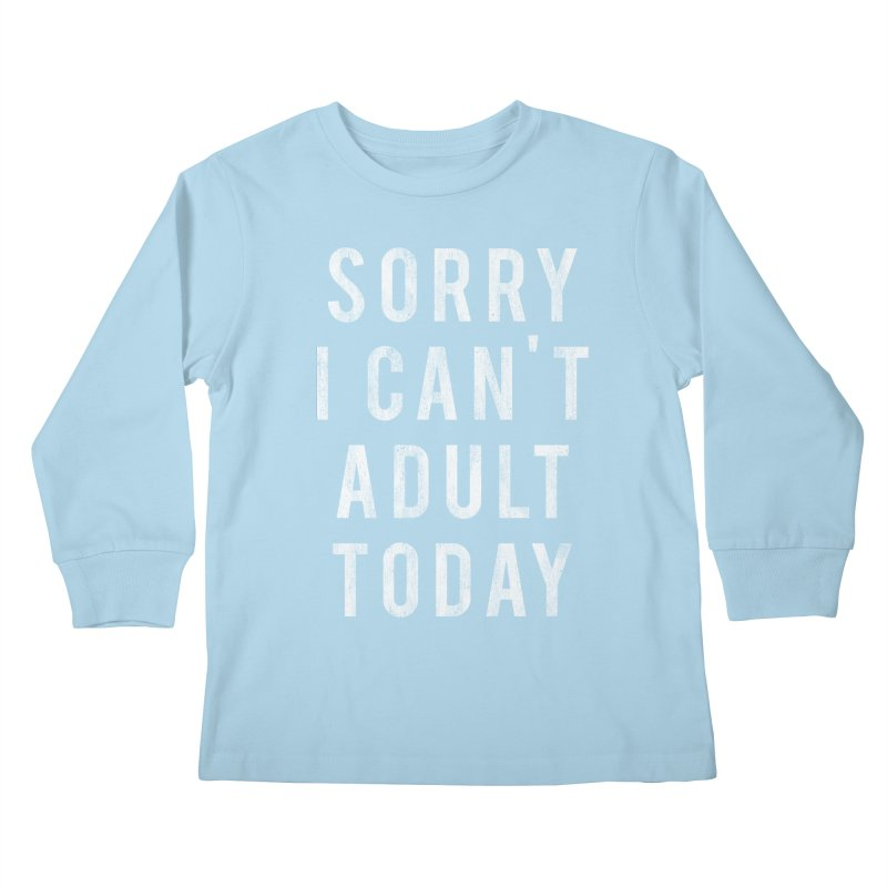 Sorry I Can't Adult Today!  Kids Longsleeve T-Shirt by HUMOR TEES