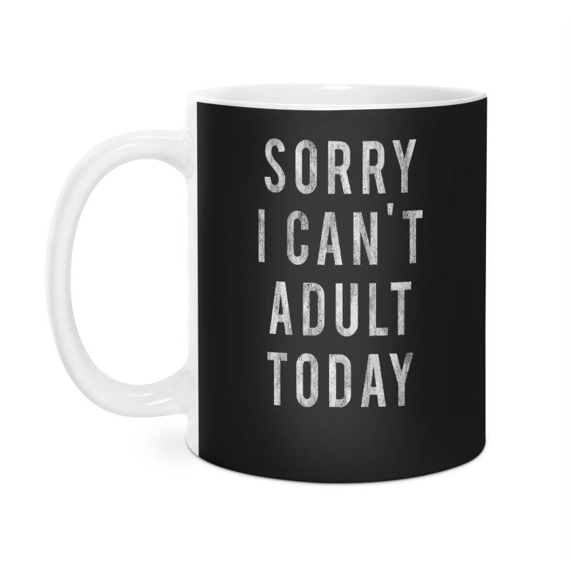 Sorry I Can't Adult Today!  Accessories Mug by HUMOR TEES