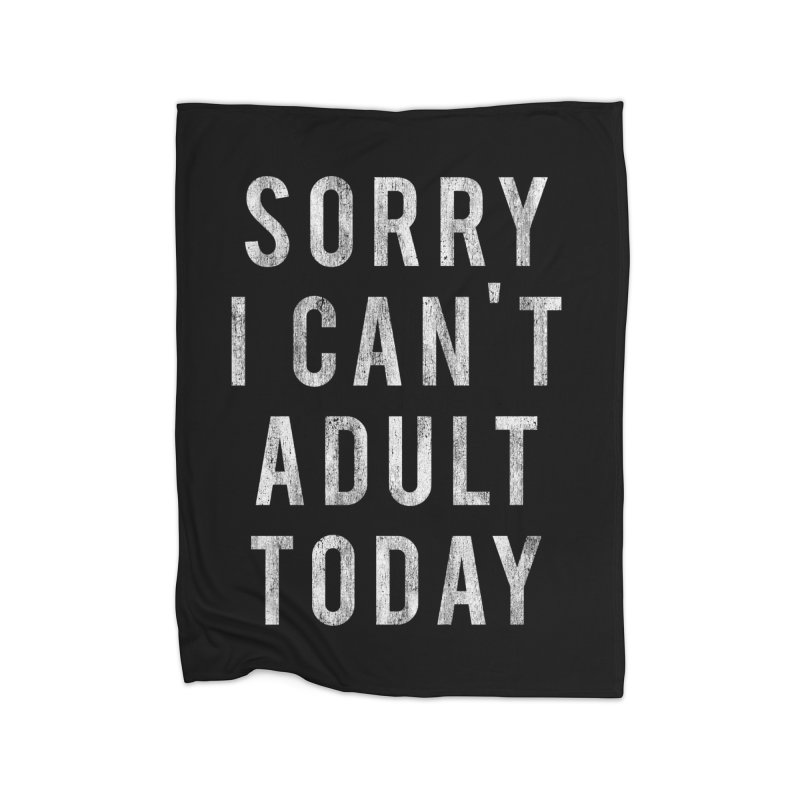 Sorry I Can't Adult Today!  Home Blanket by HUMOR TEES