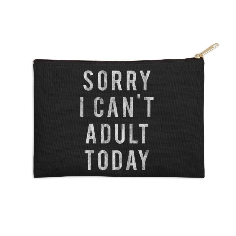 Sorry I Can't Adult Today!  Accessories Zip Pouch by HUMOR TEES