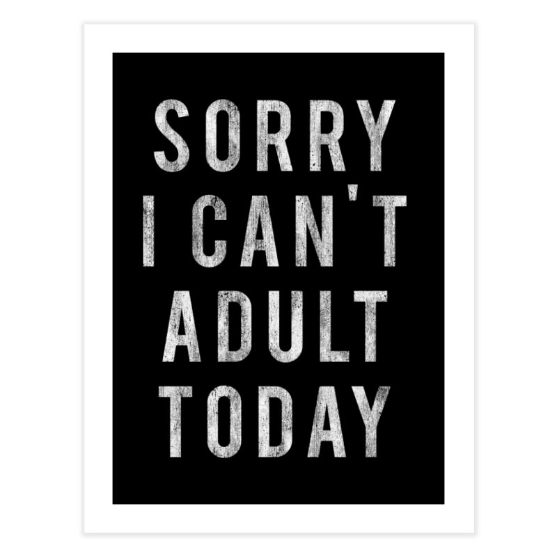 Sorry I Can't Adult Today!  Home Fine Art Print by HUMOR TEES