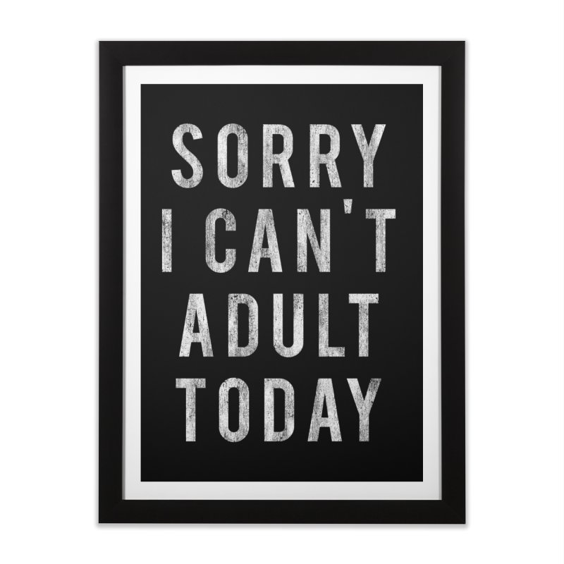 Sorry I Can't Adult Today!  Home Framed Fine Art Print by HUMOR TEES