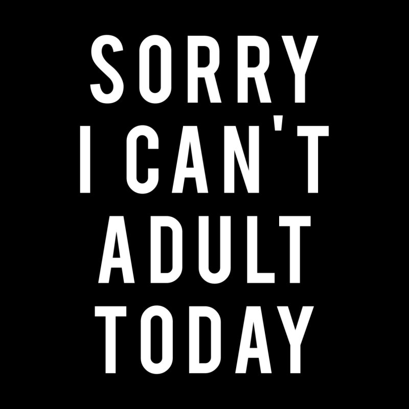 Sorry I Can't Adult Today by Humor Tees