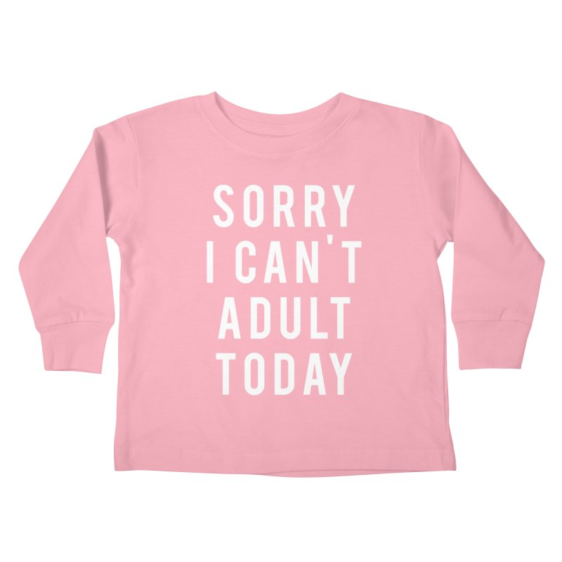Sorry I Can't Adult Today Kids Toddler Longsleeve T-Shirt by Humor Tees