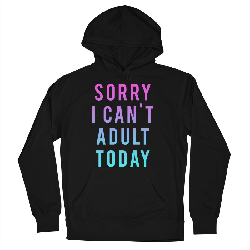 Sorry I Can't Adult Today!  Women's Pullover Hoody by HUMOR TEES