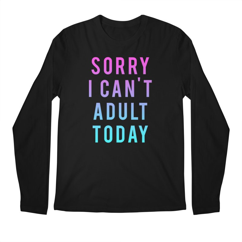 Sorry I Can't Adult Today!  Men's Longsleeve T-Shirt by HUMOR TEES