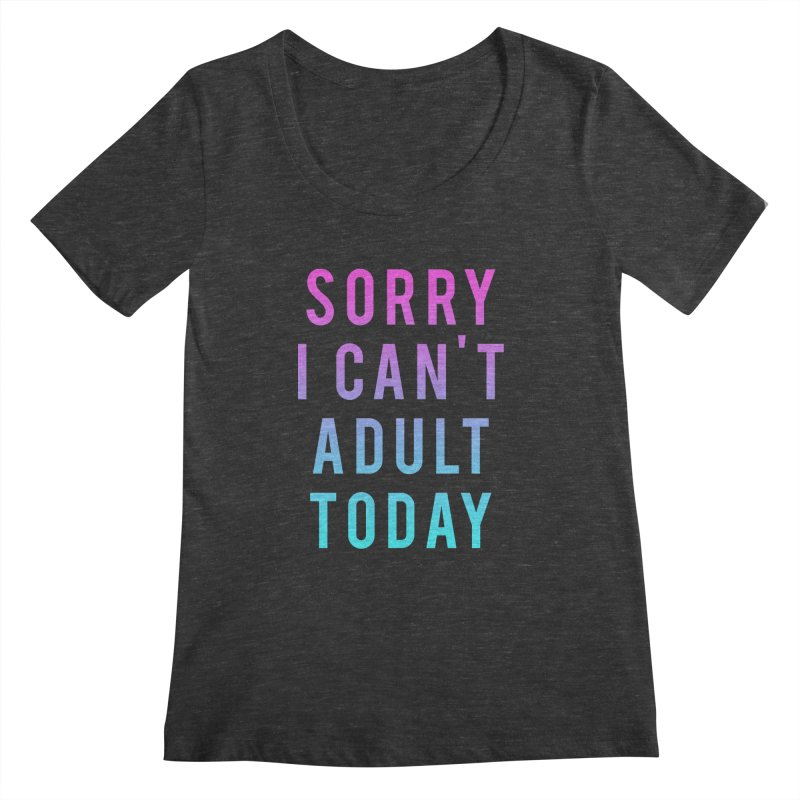 Sorry I Can't Adult Today!  Women's Scoopneck by HUMOR TEES