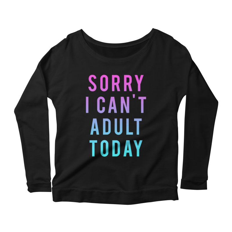 Sorry I Can't Adult Today!  Women's Longsleeve Scoopneck  by HUMOR TEES