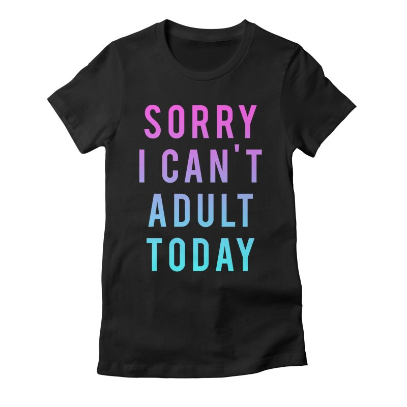 Sorry I Can't Adult Today!  Women's Fitted T-Shirt by HUMOR TEES