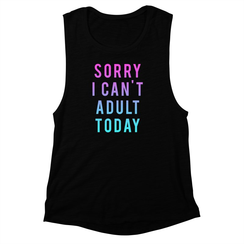 Sorry I Can't Adult Today!  Women's Muscle Tank by HUMOR TEES
