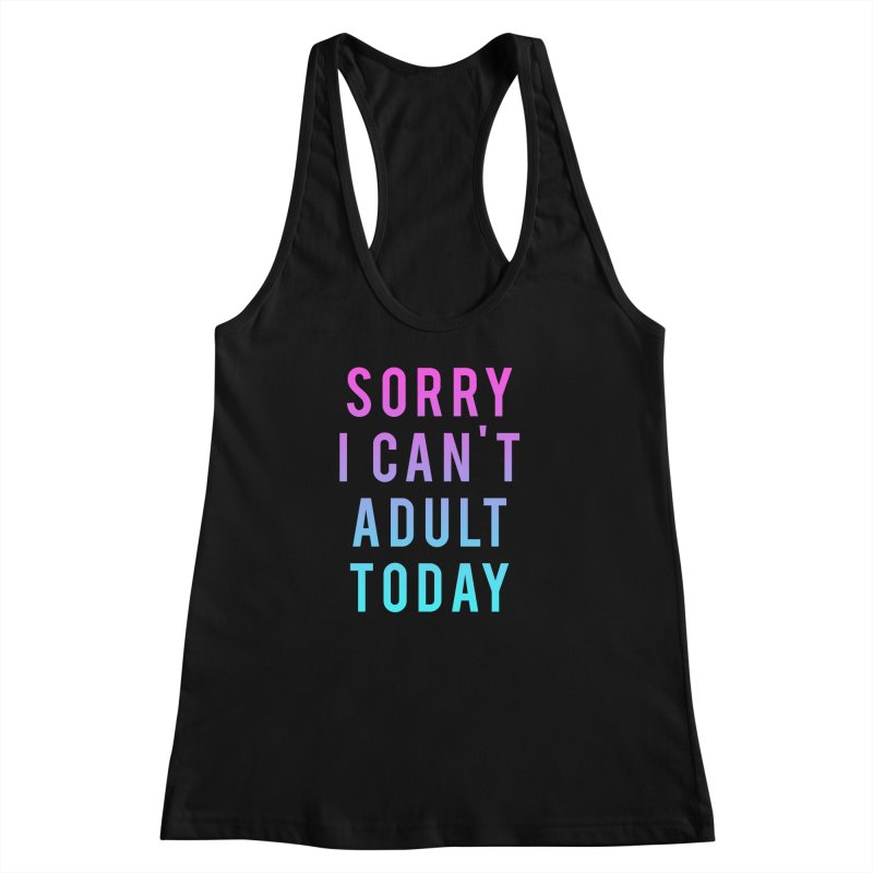 Sorry I Can't Adult Today!  Women's Racerback Tank by HUMOR TEES