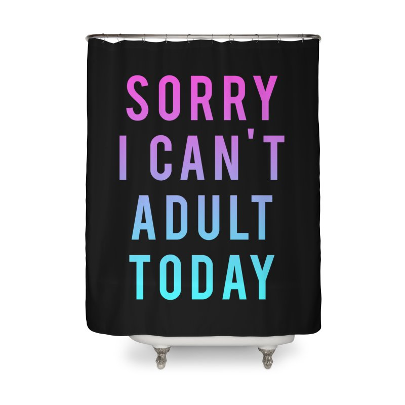 Sorry I Can't Adult Today!  Home Shower Curtain by HUMOR TEES