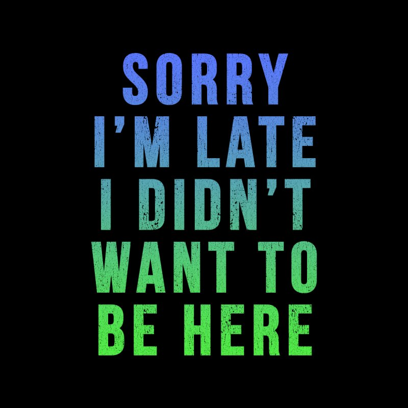 Sorry I Am Late... by Humor Tees