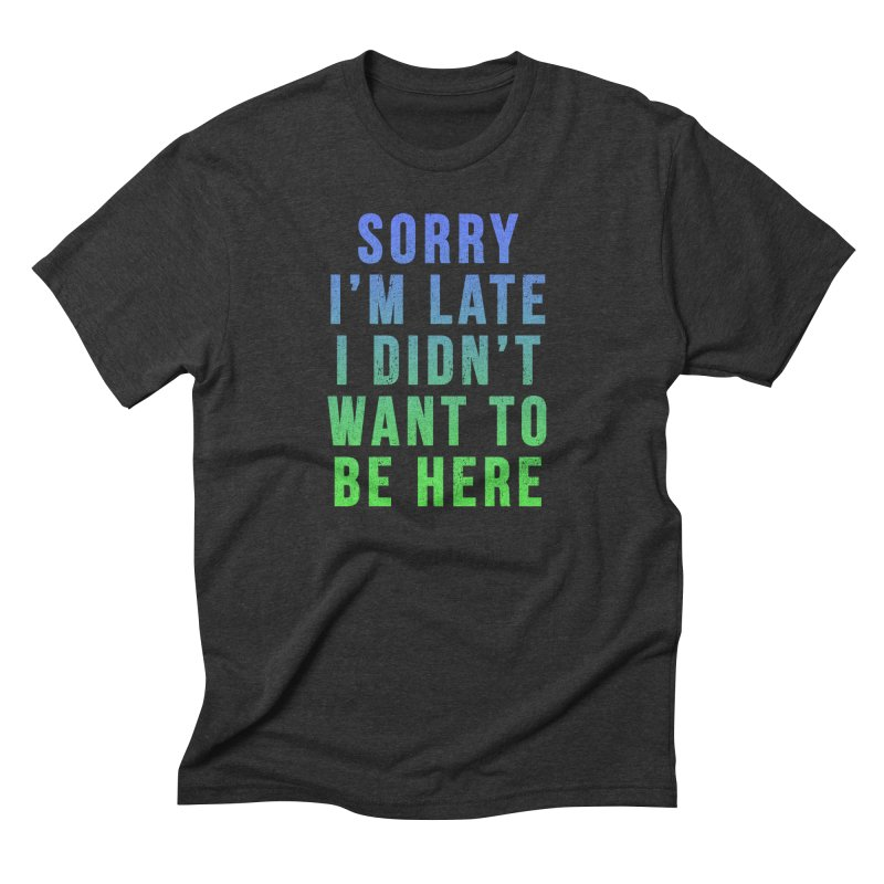 Sorry I Am Late... Men's Triblend T-shirt by HUMOR TEES
